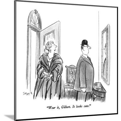 """Wear it, Gilbert.  It looks cute."" - New Yorker Cartoon-Charles Saxon-Mounted Premium Giclee Print"