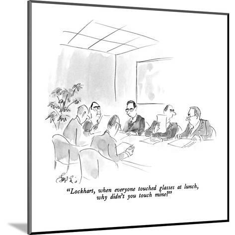 """""""Lockhart, when everyone touched glasses at lunch, why didn't you touch mi?"""" - New Yorker Cartoon-Edward Frascino-Mounted Premium Giclee Print"""