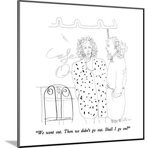 """We went out.  Then we didn't go out.  Shall I go on?"" - New Yorker Cartoon-Richard Cline-Mounted Premium Giclee Print"