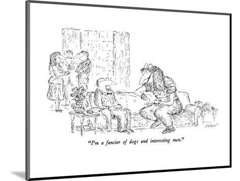 """I'm a fancier of dogs and interesting men."" - New Yorker Cartoon-Edward Koren-Mounted Premium Giclee Print"