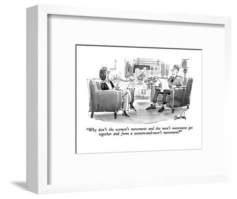 """""""Why don't the women's movement and the men's movement get together and fo?"""" - New Yorker Cartoon-Dana Fradon-Framed Art Print"""
