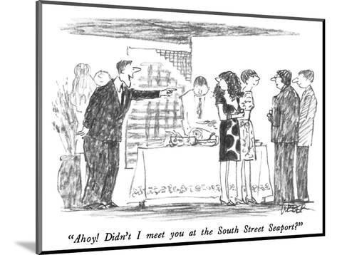 """Ahoy!  Didn't I meet you at the South Street Seaport?"" - New Yorker Cartoon-Robert Weber-Mounted Premium Giclee Print"