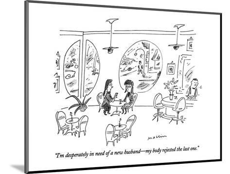 """""""I'm desperately in need of a new husband?my body rejected the last one."""" - New Yorker Cartoon-Michael Maslin-Mounted Premium Giclee Print"""