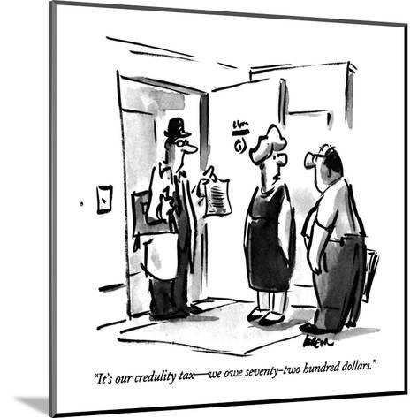 """""""It's our credulity tax?we owe seventy-two hundred dollars."""" - New Yorker Cartoon-Lee Lorenz-Mounted Premium Giclee Print"""