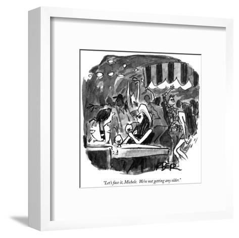 """Let's face it, Michele.  We're not getting any older."" - New Yorker Cartoon-Robert Weber-Framed Art Print"