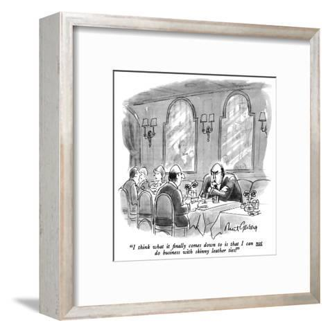 """""""I think what it finally comes down to is that I can not do business with …"""" - New Yorker Cartoon-Mort Gerberg-Framed Art Print"""