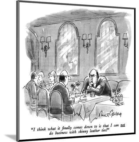 """""""I think what it finally comes down to is that I can not do business with …"""" - New Yorker Cartoon-Mort Gerberg-Mounted Premium Giclee Print"""