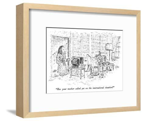 """Has your mother called yet on the international situation?"" - New Yorker Cartoon-Edward Koren-Framed Art Print"