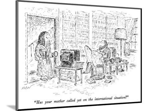 """Has your mother called yet on the international situation?"" - New Yorker Cartoon-Edward Koren-Mounted Premium Giclee Print"