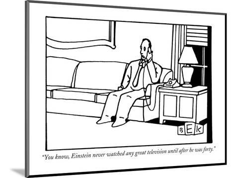 """""""You know, Einstein never watched any great television until after he was ?"""" - New Yorker Cartoon-Bruce Eric Kaplan-Mounted Premium Giclee Print"""
