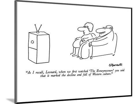 """As I recall, Leonard, when we first watched 'The Honeymooners' you said t?"" - New Yorker Cartoon-Charles Barsotti-Mounted Premium Giclee Print"