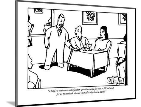 """There's a customer-satisfaction questionnaire for you to fill out and for?"" - New Yorker Cartoon-Bruce Eric Kaplan-Mounted Premium Giclee Print"