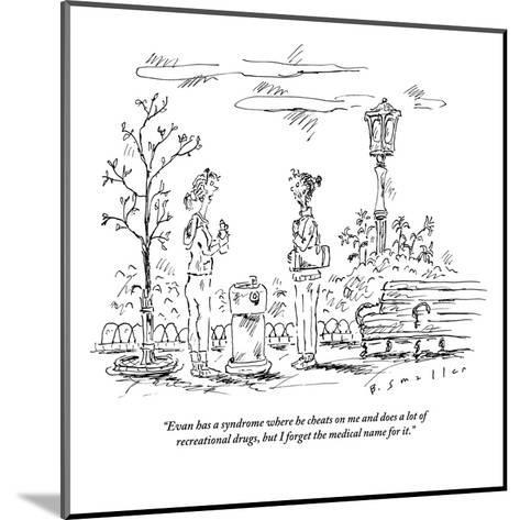 """""""Evan has a syndrome where he cheats on me and does a lot of recreational ?"""" - New Yorker Cartoon-Barbara Smaller-Mounted Premium Giclee Print"""
