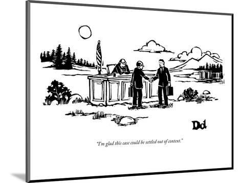 """I'm glad this case could be settled out of context."" - New Yorker Cartoon-Drew Dernavich-Mounted Premium Giclee Print"