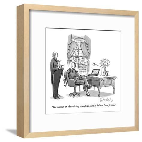 """""""The women on these dating sites don't seem to believe I'm a prince."""" - New Yorker Cartoon-Liam Walsh-Framed Art Print"""