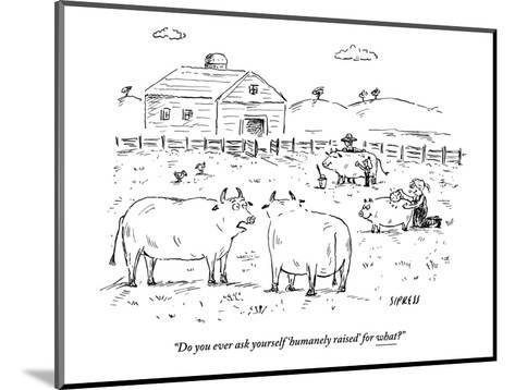 """""""Do you ever ask yourself 'humanely raised' for what?"""" - New Yorker Cartoon-David Sipress-Mounted Premium Giclee Print"""