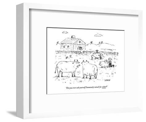 """""""Do you ever ask yourself 'humanely raised' for what?"""" - New Yorker Cartoon-David Sipress-Framed Art Print"""