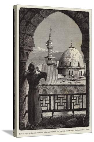 Palestina, Muezin Llamando a Los Musulmanes a La Oracion De Lo Alto Del Alminar De Isa O Jesus--Stretched Canvas Print