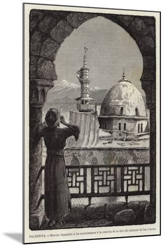 Palestina, Muezin Llamando a Los Musulmanes a La Oracion De Lo Alto Del Alminar De Isa O Jesus--Mounted Giclee Print