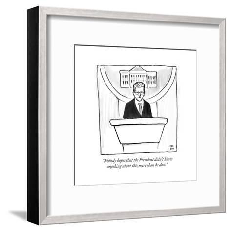 """Nobody hopes that the President didn't know anything about this more tha?"" - Cartoon-Paul Noth-Framed Art Print"