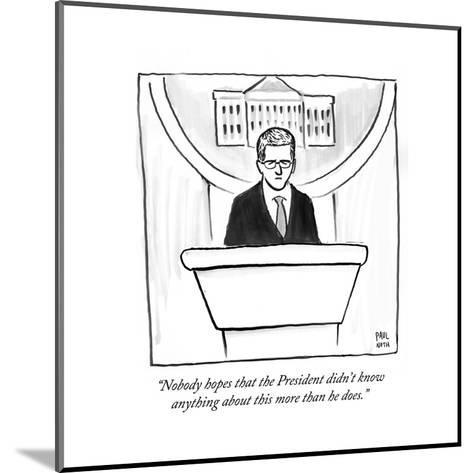 """Nobody hopes that the President didn't know anything about this more tha?"" - Cartoon-Paul Noth-Mounted Premium Giclee Print"