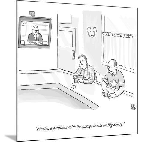 """""""Finally, a politician with the courage to take on Big Sanity."""" - Cartoon-Paul Noth-Mounted Premium Giclee Print"""
