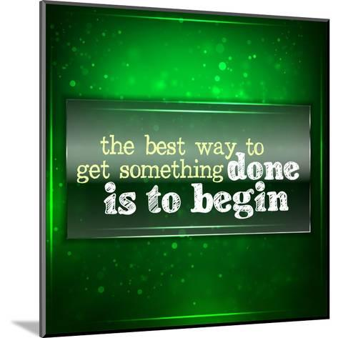 The Best Way to Get Something Done Is to Begin-maxmitzu-Mounted Art Print