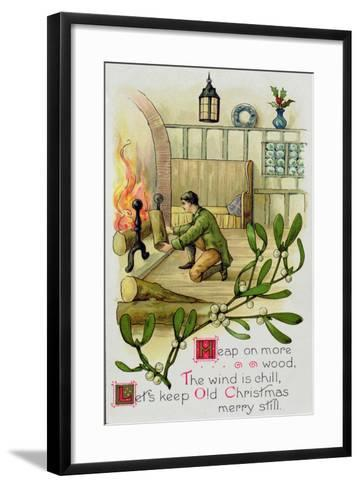 Heap on the Wood, the Wind Is Chill, Lets Keep Old Christmas Merry Still, Christmas Card--Framed Art Print