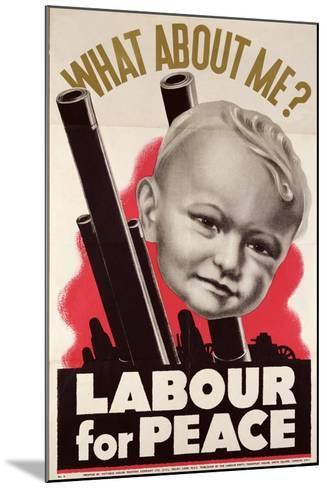 What About Me?' 'Labour for Peace', British Labour Party Poster, 1930-39--Mounted Giclee Print