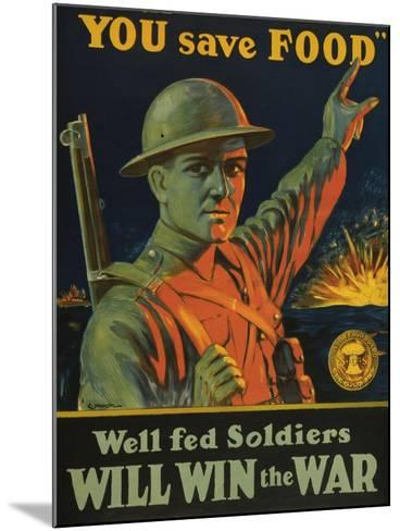 We are Saving You, You Save Food, Well-Fed Soldiers Will in the War, Pub. C.1916--Mounted Giclee Print