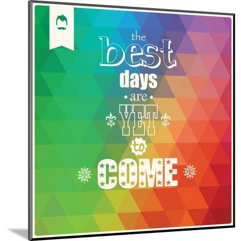 The Best Days are Yet to Come, Quote, Typographical Background, Geometric Pattern, Vector Illustrat-BlueLela-Mounted Art Print