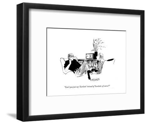 """Can't you just say 'Scarlatti' instead of 'Scarlatti, of course'?"" - New Yorker Cartoon-William Hamilton-Framed Art Print"
