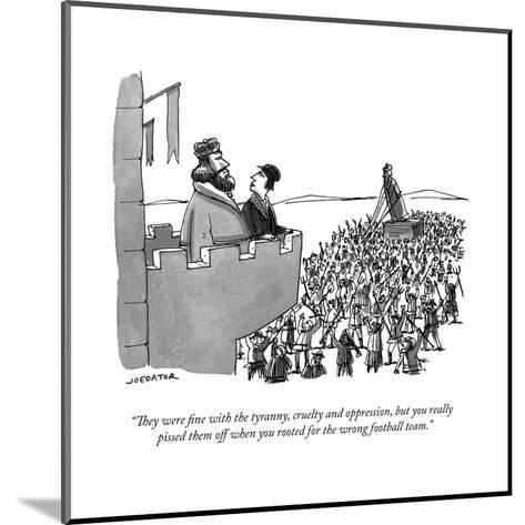 """They were fine with the tyranny, cruelty and oppression, but you really ?"" - Cartoon-Joe Dator-Mounted Premium Giclee Print"