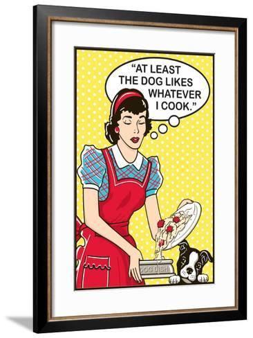 At Least the Dog Likes Whatever I Cook-Dog is Good-Framed Art Print