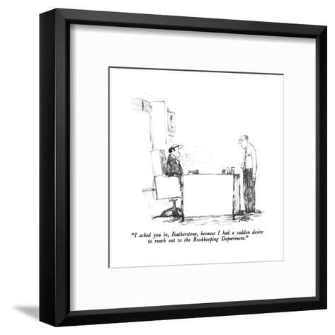 """""""I asked you in, Featherstone, because I had a sudden desire to reach out ?"""" - New Yorker Cartoon-Robert Weber-Framed Art Print"""