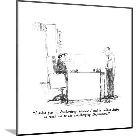 """""""I asked you in, Featherstone, because I had a sudden desire to reach out ?"""" - New Yorker Cartoon-Robert Weber-Mounted Premium Giclee Print"""