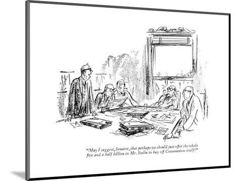 """May I suggest, Senator, that perhaps we should just offer the whole ?ve a?"" - New Yorker Cartoon-Alan Dunn-Mounted Premium Giclee Print"