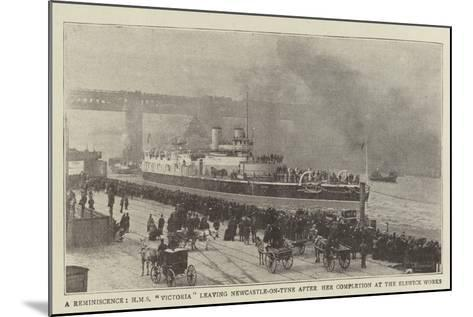 A Reminiscence, HMS Victoria Leaving Newcastle-On-Tyne after Her Completion at the Elswick Works--Mounted Giclee Print