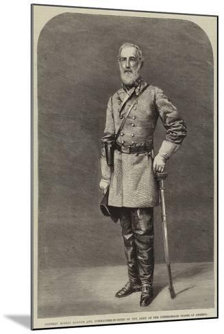 General Robert Edmund Lee, Commander-In-Chief of the Army of the Confederate States of America--Mounted Giclee Print