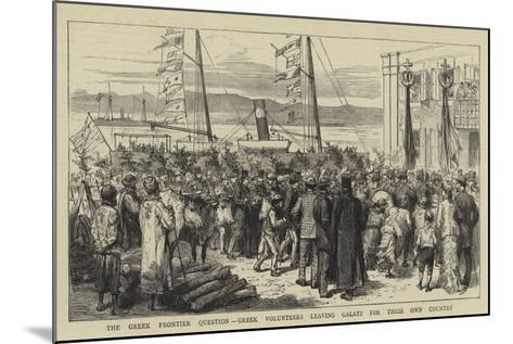 The Greek Frontier Question, Greek Volunteers Leaving Galatz for their Own Country--Mounted Giclee Print