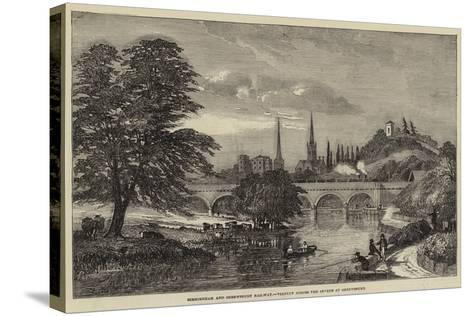 Birmingham and Shrewsbury Railway, Viaduct across the Severn at Shrewsbury--Stretched Canvas Print