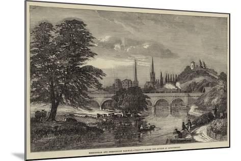 Birmingham and Shrewsbury Railway, Viaduct across the Severn at Shrewsbury--Mounted Giclee Print