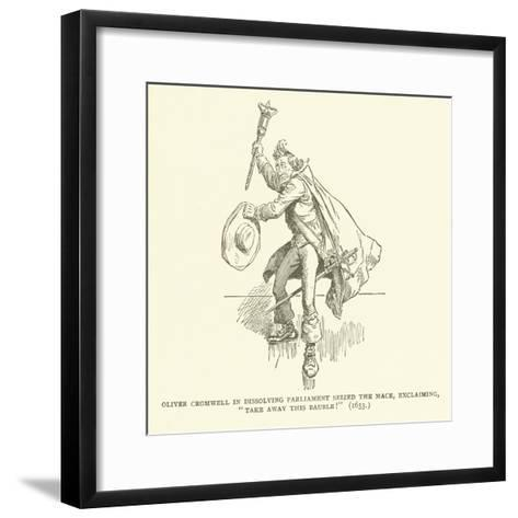 Oliver Cromwell in Dissolving Parliament Seized the Mace, Exclaiming, Take Away This Bauble! (1653)--Framed Art Print