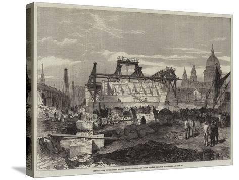 General View of the Works for the London, Chatham, and Dover Railway Bridge at Blackfriars--Stretched Canvas Print