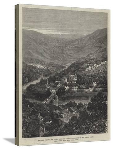 The War, Tirnova, the Ancient Bulgarian Capital, Now Occupied by the Russian Forces--Stretched Canvas Print