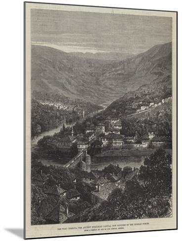 The War, Tirnova, the Ancient Bulgarian Capital, Now Occupied by the Russian Forces--Mounted Giclee Print