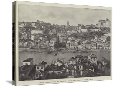 Oporto, Where the Plague Has Broken Out, View of the City from the Railway Station--Stretched Canvas Print