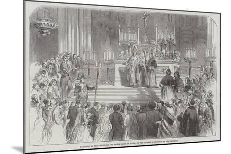 Marriage in the Cathedral of Notre Dame, at Paris, of the Couples Portioned by the Emperor--Mounted Giclee Print