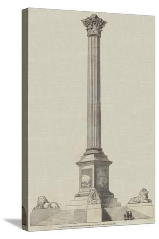 The Nelson Column, Trafalgar Square, from Mr Railton's Design--Stretched Canvas Print