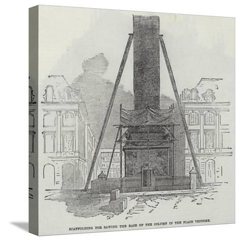 Scaffolding for Sawing the Base of the Column in the Place Vendome--Stretched Canvas Print